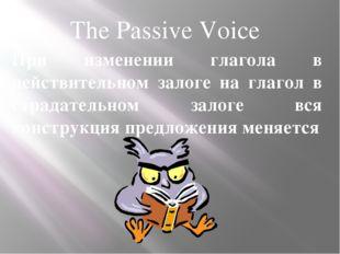 The Passive Voice При изменении глагола в действительном залоге на глагол в с