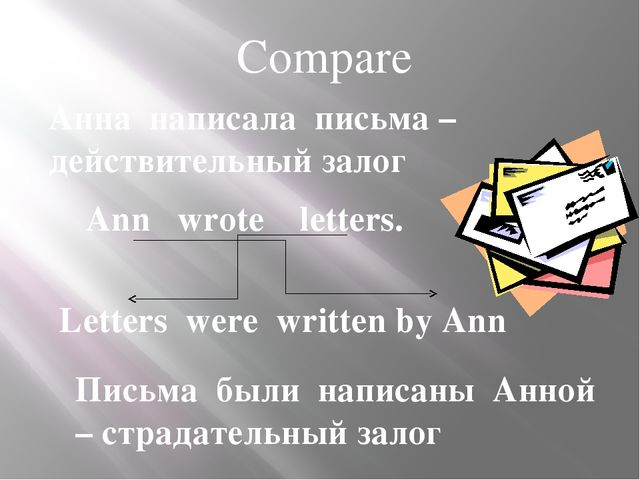 Compare Ann wrote letters. Letters were written by Ann Анна написала письма –...