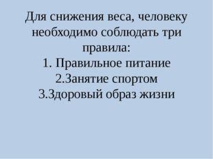 Для снижения веса, человеку необходимо соблюдать три правила: 1. Правильное п