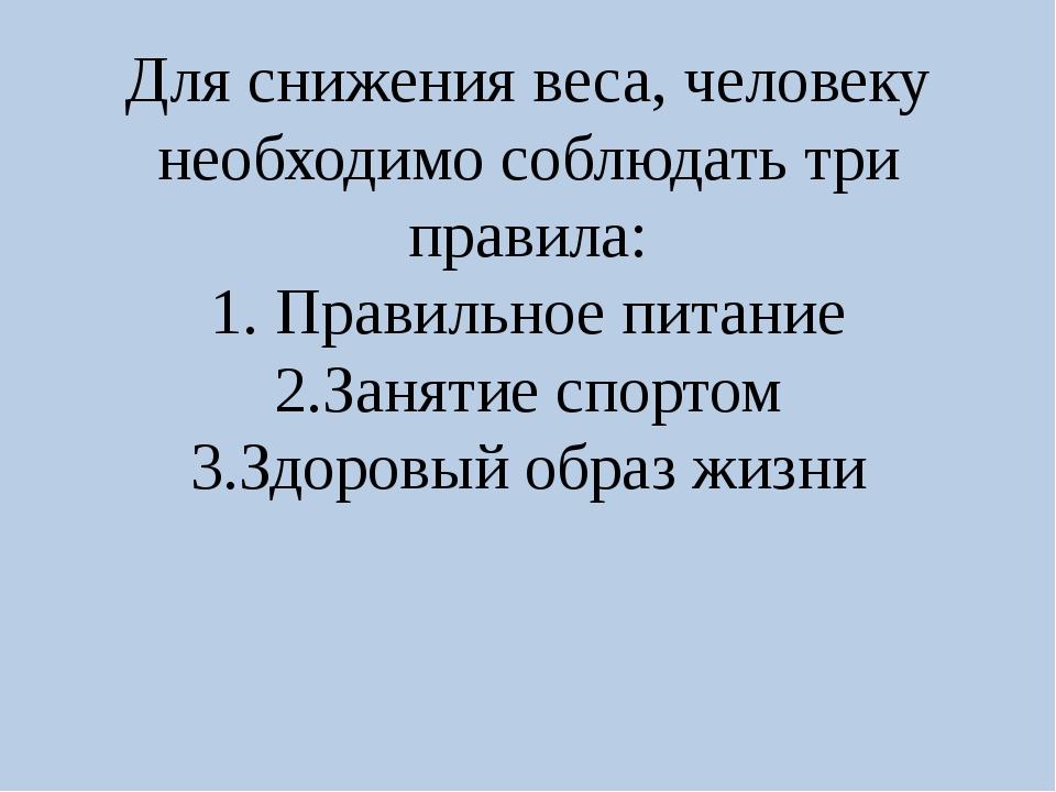 Для снижения веса, человеку необходимо соблюдать три правила: 1. Правильное п...