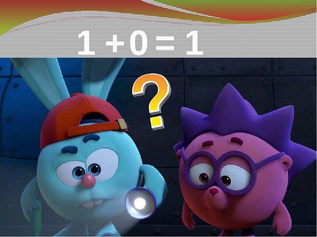 1 + 0 = 1