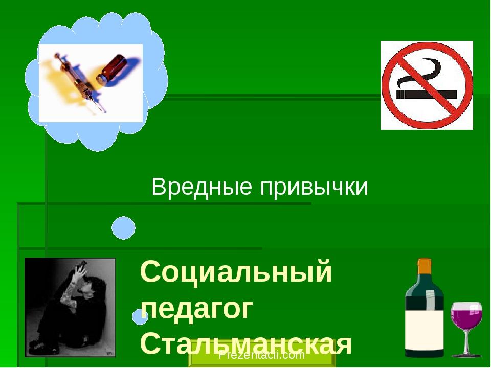 Вредные привычки Prezentacii.com Социальный педагог Стальманская И. Н.