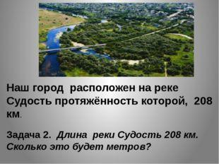 Наш город расположен на реке Судость протяжённость которой, 208 км. Задача 2.