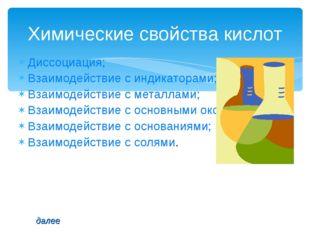 Диссоциация; Взаимодействие с индикаторами; Взаимодействие с металлами; Взаим