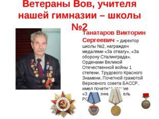 Ветераны Вов, учителя нашей гимназии – школы №2 Танатаров Викторин Сергеевич