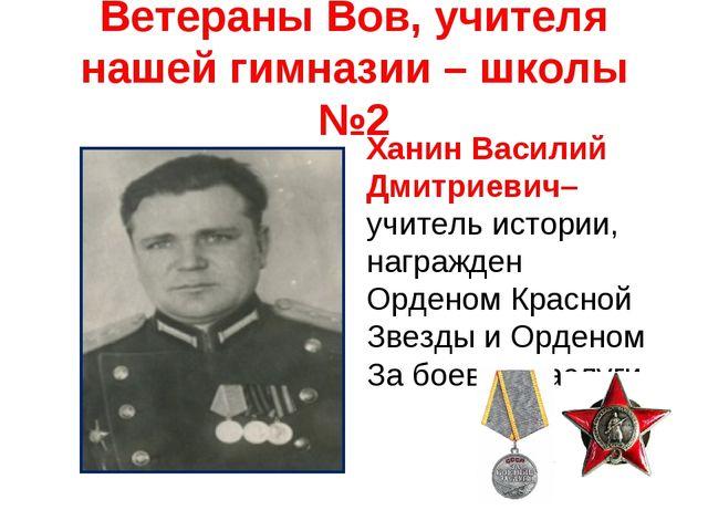 Ветераны Вов, учителя нашей гимназии – школы №2 Ханин Василий Дмитриевич– учи...