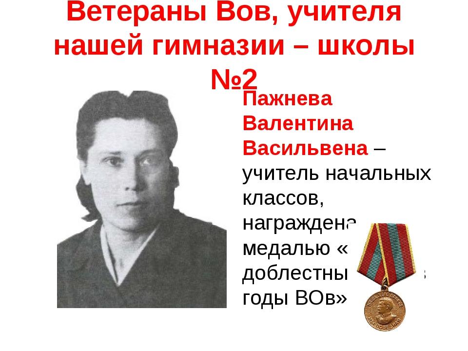 Ветераны Вов, учителя нашей гимназии – школы №2 Пажнева Валентина Васильвена...