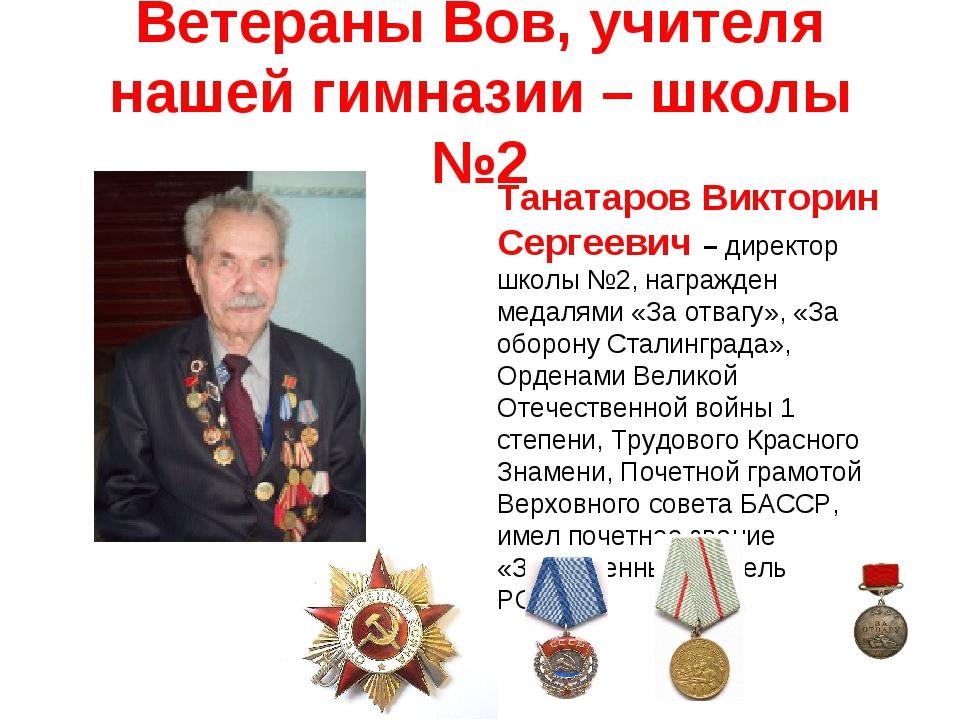 Ветераны Вов, учителя нашей гимназии – школы №2 Танатаров Викторин Сергеевич...