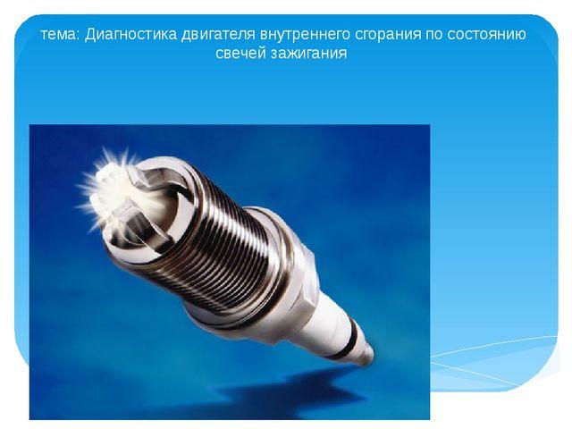 тема: Диагностика двигателя внутреннего сгорания по состоянию свечей зажигания