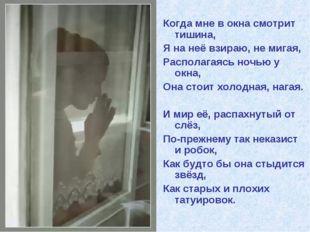 Когда мне в окна смотрит тишина, Я на неё взираю, не мигая, Располагаясь ночь