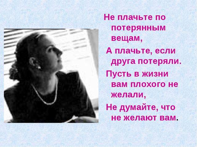 Не плачьте по потерянным вещам, А плачьте, если друга потеряли. Пусть в жизни...
