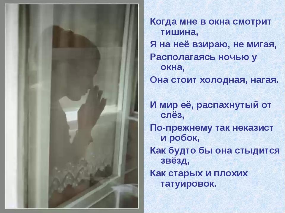 Когда мне в окна смотрит тишина, Я на неё взираю, не мигая, Располагаясь ночь...