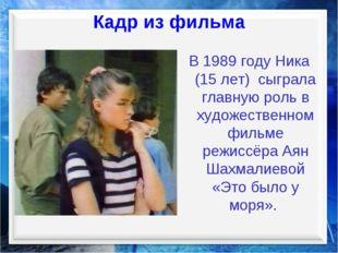 Кадр из фильма В 1989 году Ника (15 лет) сыграла главную роль в художественно