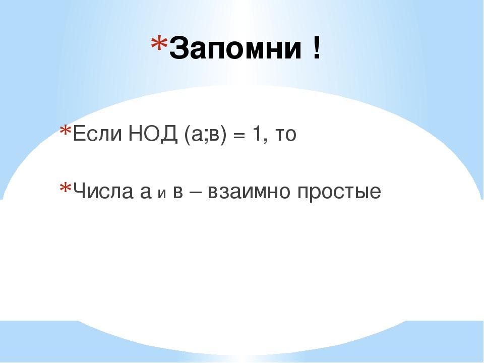 Запомни ! Если НОД (а;в) = 1, то Числа а и в – взаимно простые