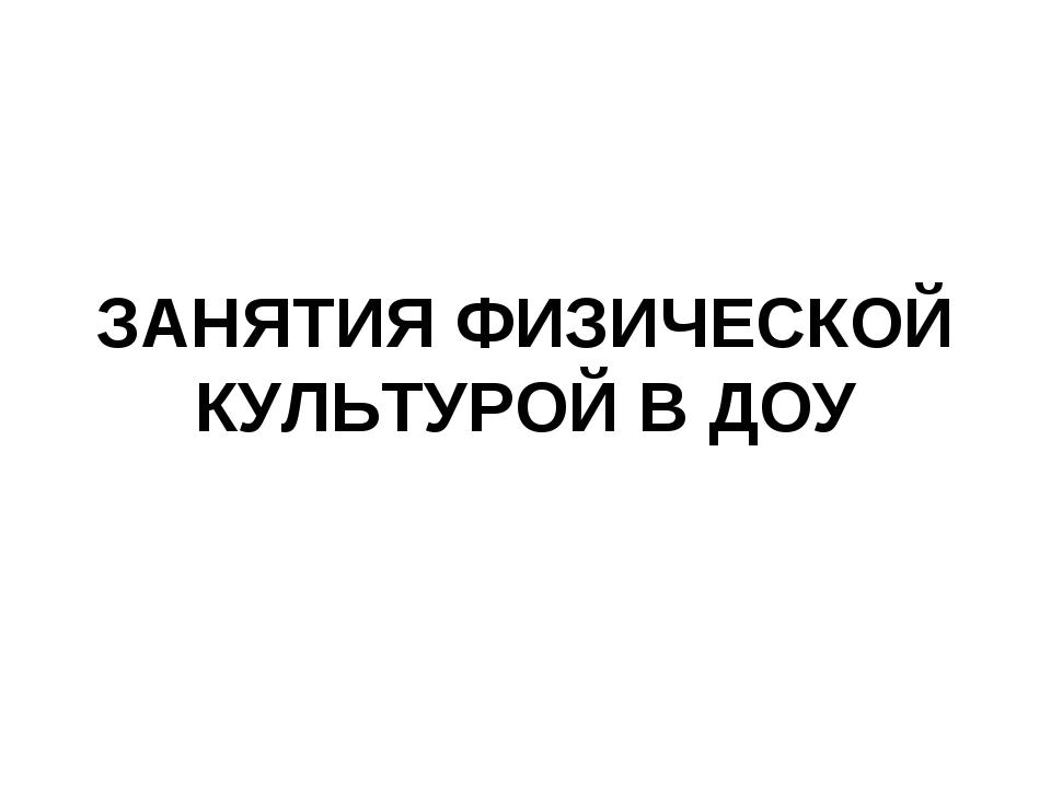 ЗАНЯТИЯ ФИЗИЧЕСКОЙ КУЛЬТУРОЙ В ДОУ