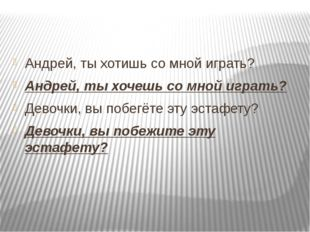Андрей, ты хотишь со мной играть? Андрей, ты хочешь со мной играть? Девочки,