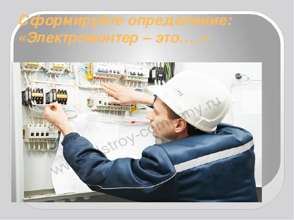 Сформируйте определение: «Электромонтер – это…..»