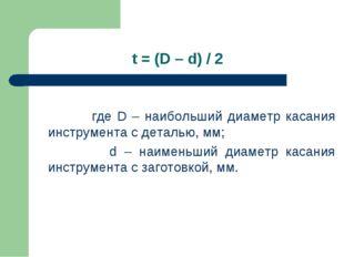t = (D – d) / 2 где D – наибольший диаметр касания инструмента с деталью, мм;