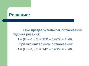 Решение: При предварительном обтачивании глубина резания: t = (D – d) / 2 = 1