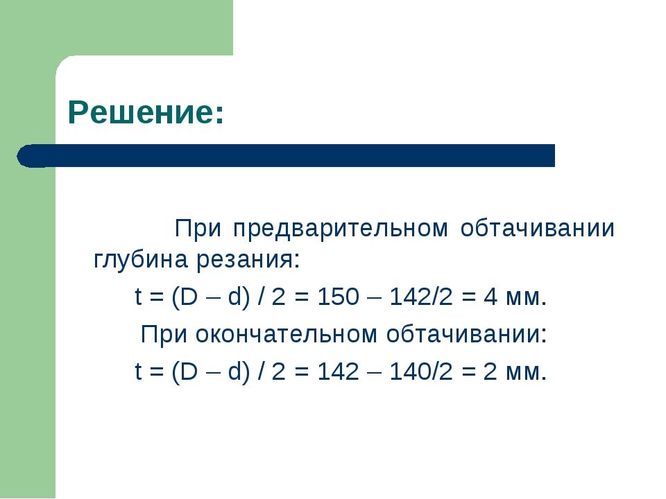 Решение: При предварительном обтачивании глубина резания: t = (D – d) / 2 = 1...