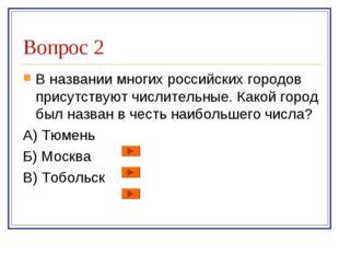 Вопрос 2 В названии многих российских городов присутствуют числительные. Како