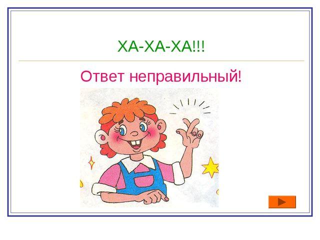 ХА-ХА-ХА!!! Ответ неправильный!