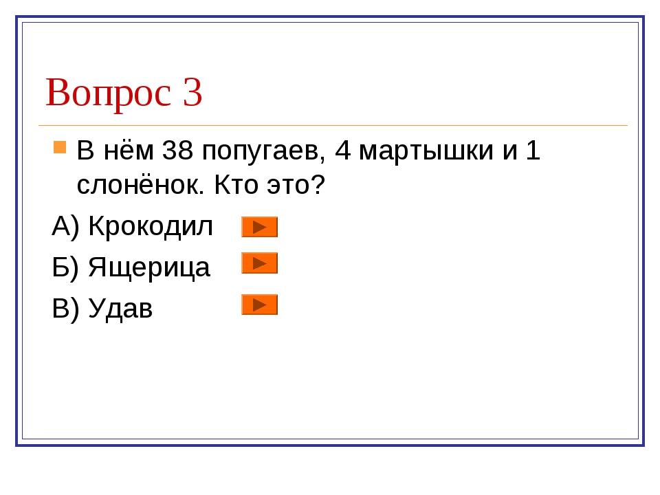 Вопрос 3 В нём 38 попугаев, 4 мартышки и 1 слонёнок. Кто это? А) Крокодил Б)...