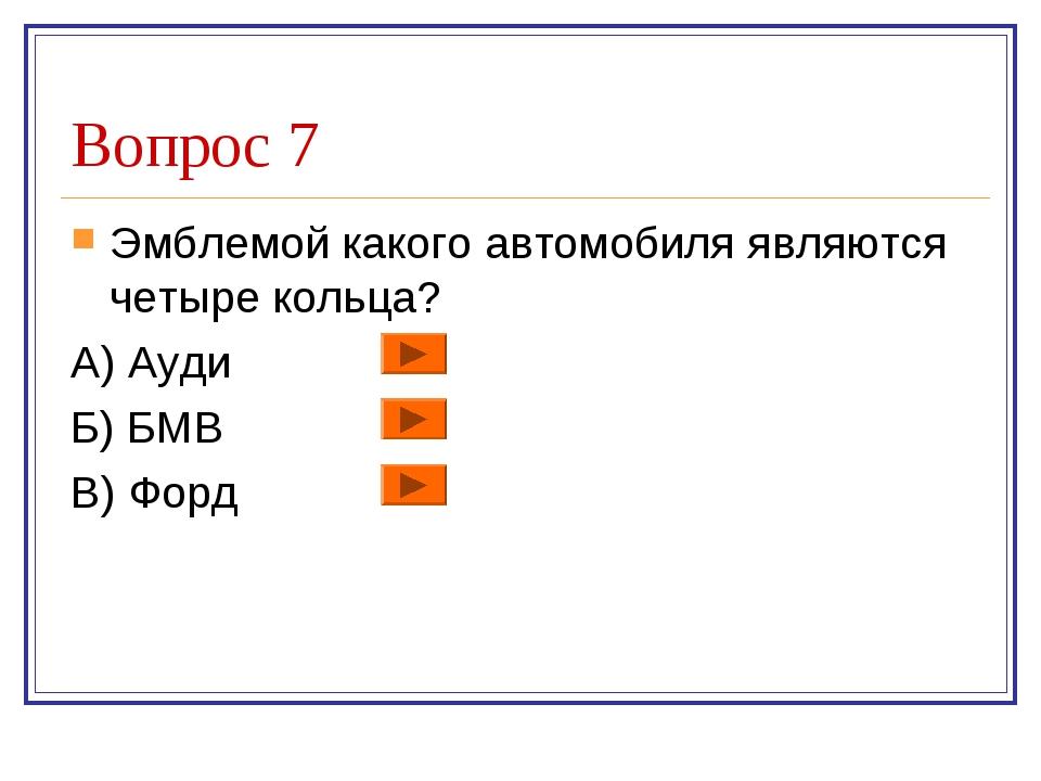 Вопрос 7 Эмблемой какого автомобиля являются четыре кольца? А) Ауди Б) БМВ В)...