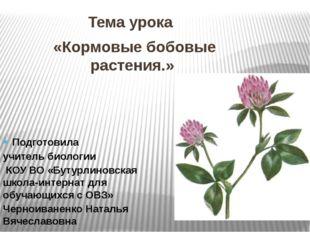 Тема урока «Кормовые бобовые растения.» Подготовила учитель биологии КОУ ВО