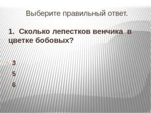 Выберите правильный ответ. 1. Сколько лепестков венчика в цветке бобовых? 3 5 6