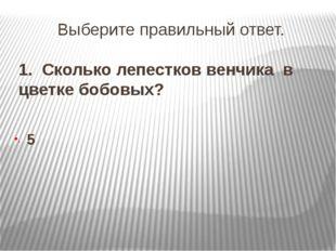 Выберите правильный ответ. 1. Сколько лепестков венчика в цветке бобовых? 5