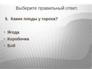 Выберите правильный ответ. 5. Какие плоды у гороха? Ягода Коробочка Боб