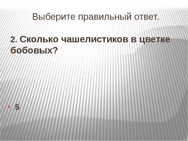 Выберите правильный ответ. 2. Сколько чашелистиков в цветке бобовых? 5