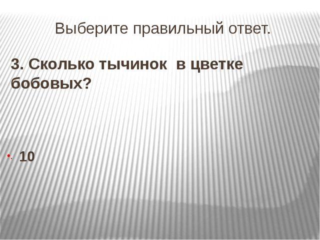 Выберите правильный ответ. 3. Сколько тычинок в цветке бобовых? 10
