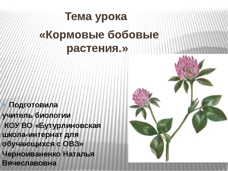 Тема урока «Кормовые бобовые растения.» Подготовила учитель биологии КОУ ВО...