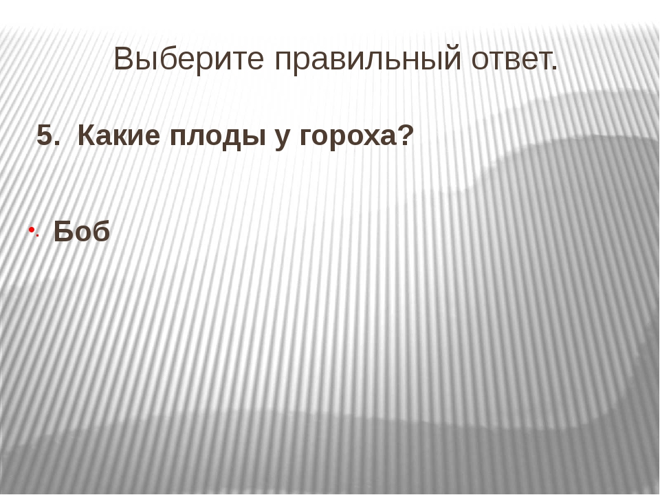 Выберите правильный ответ. 5. Какие плоды у гороха? Боб