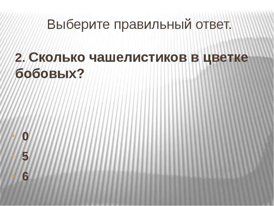 Выберите правильный ответ. 2. Сколько чашелистиков в цветке бобовых? 0 5 6