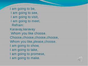 I am going to be, I am going to see, I am going to visit, I am going to meet.