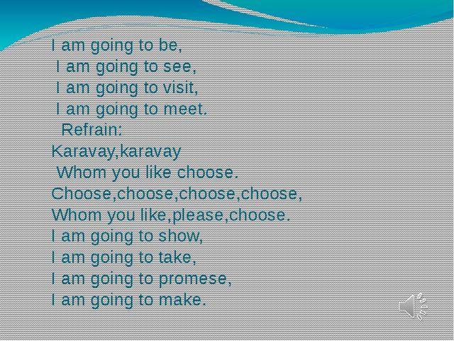 I am going to be, I am going to see, I am going to visit, I am going to meet....