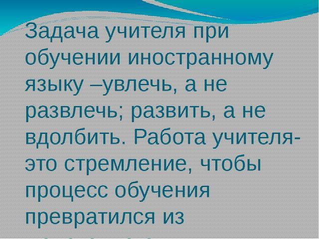 Задача учителя при обучении иностранному языку –увлечь, а не развлечь; развит...