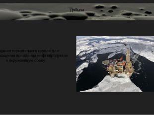 Добыча Создание герметичного купола для предотвращения попадания нефтепродукт