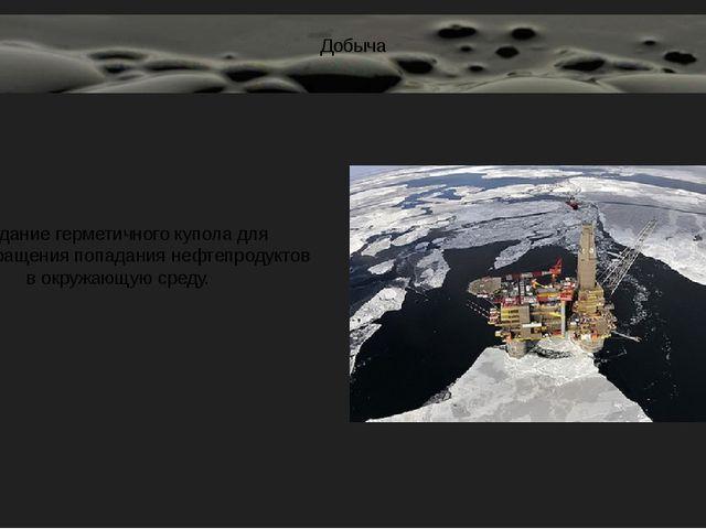 Добыча Создание герметичного купола для предотвращения попадания нефтепродукт...