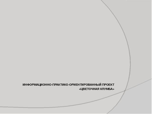 ИНФОРМАЦИОННО-ПРАКТИКО-ОРИЕНТИРОВАННЫЙ ПРОЕКТ «ЦВЕТОЧНАЯ КЛУМБА»...