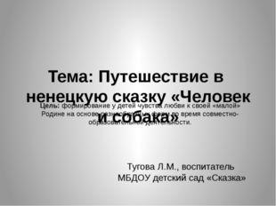 Тема: Путешествие в ненецкую сказку «Человек и собака» Тугова Л.М., воспитате