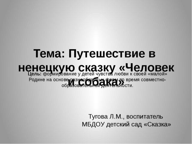 Тема: Путешествие в ненецкую сказку «Человек и собака» Тугова Л.М., воспитате...