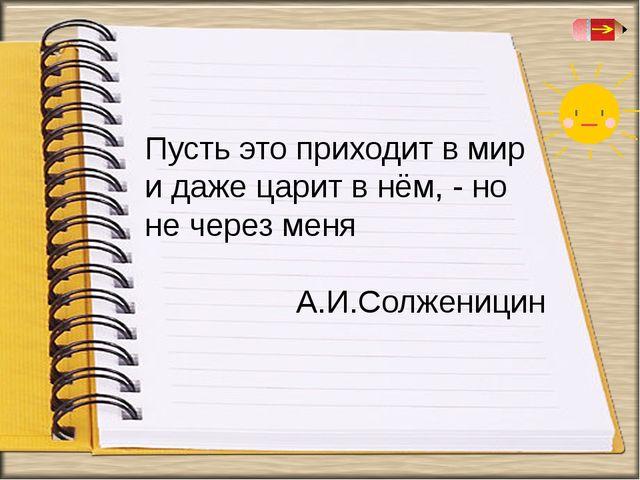 Пусть это приходит в мир и даже царит в нём, - но не через меня А.И.Солженицин