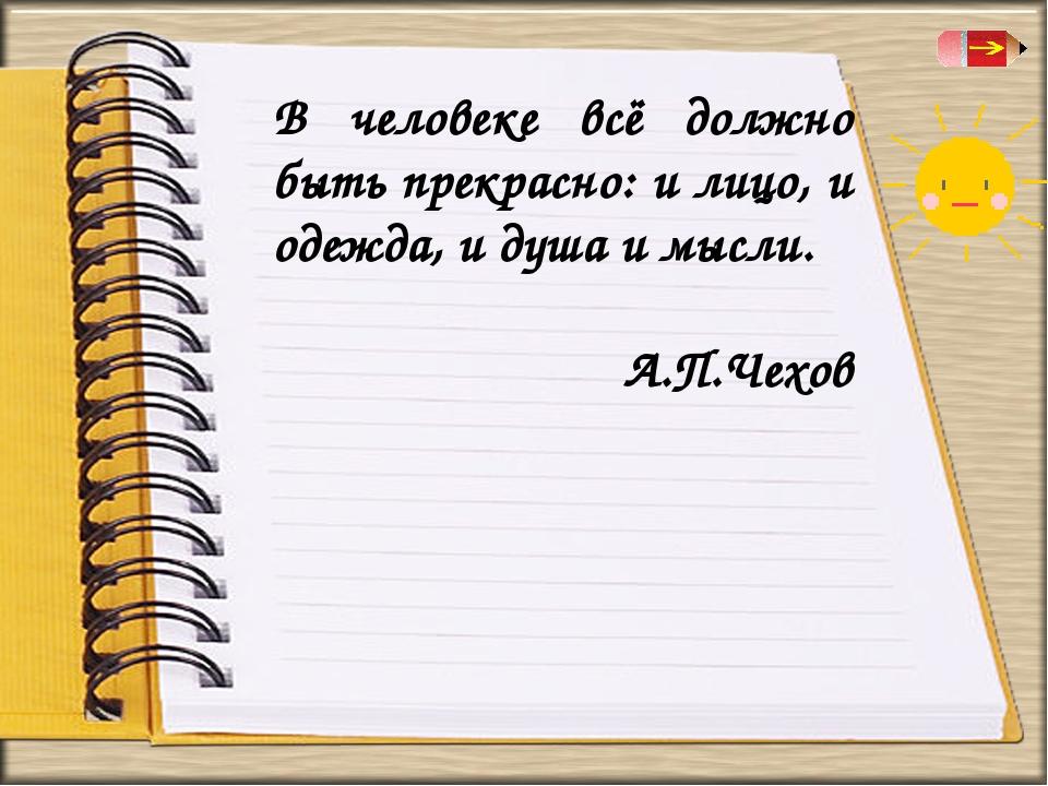 В человеке всё должно быть прекрасно: и лицо, и одежда, и душа и мысли. А.П.Ч...