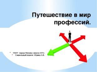 ГБОУ города Москвы «школа 1173» Социальный педагог: Юдина А.В. Путешествие в