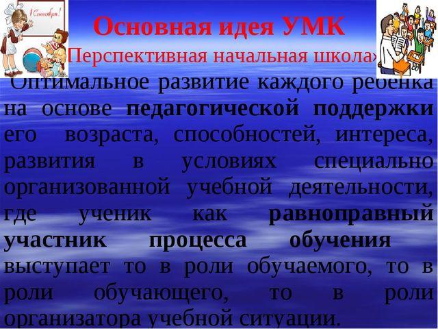 Основная идея УМК «Перспективная начальная школа» Оптимальное развитие каждо...