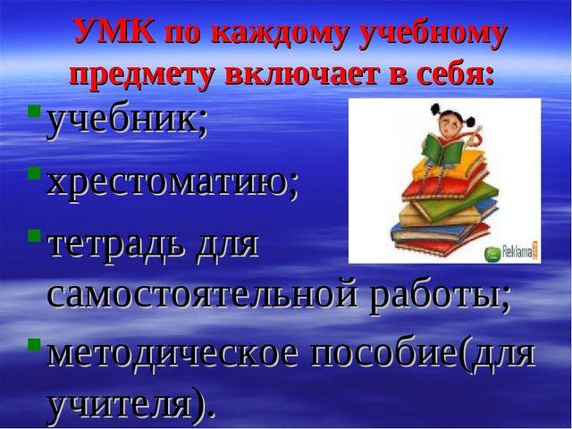 УМК по каждому учебному предмету включает в себя: учебник; хрестоматию; тетр...